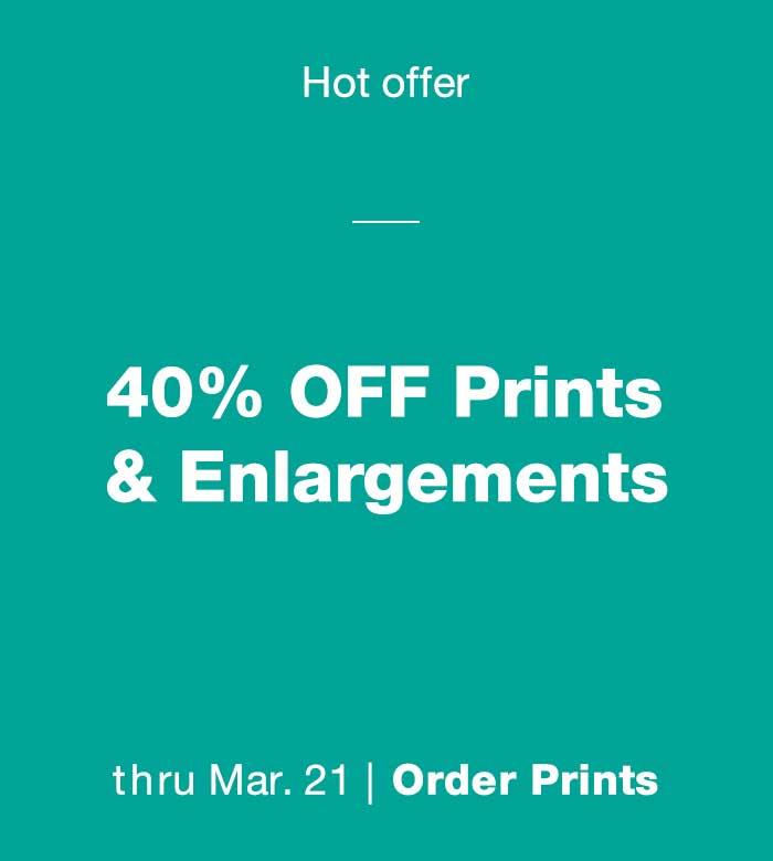 Hot offer. 40% OFF Prints, Posters & Enlargements thru Mar. 21. Order Prints.