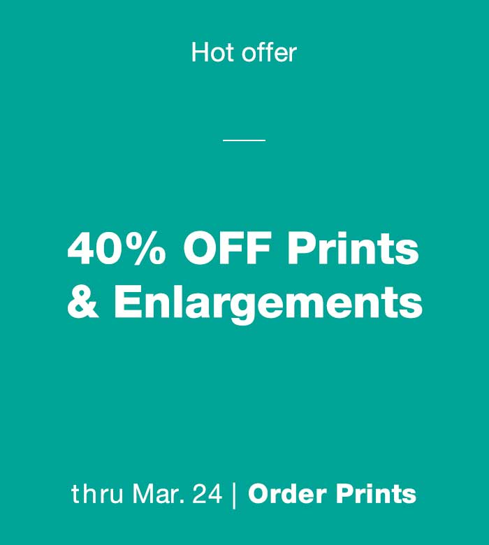 Hot offer. 40% OFF Prints & Enlargements thru Mar. 24. Order Prints.