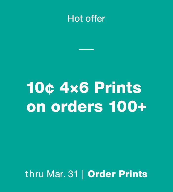 Hot offer. 10¢ 4x6 Prints on orders 100+ thru Mar. 31. Order Prints.