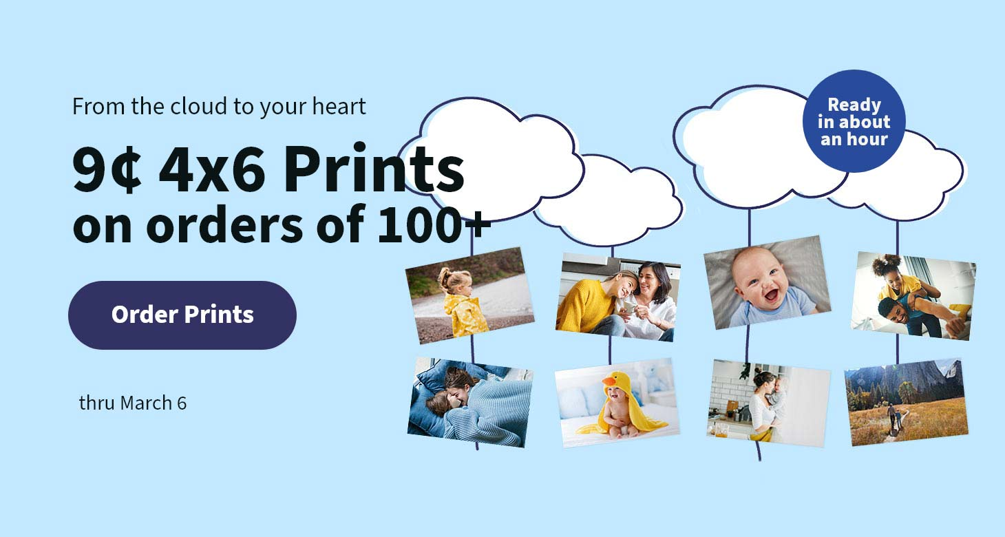 Ready in about an hour. From the cloud to your heart 9¢ 4x6 Prints on orders of 100+ thru March 6. Order Prints.