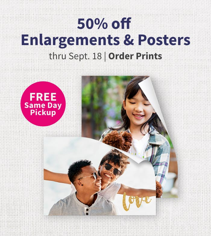 FREE Same Day Pickup. 50% off Enlargements & Posters thru Sept. 18. Order Prints.