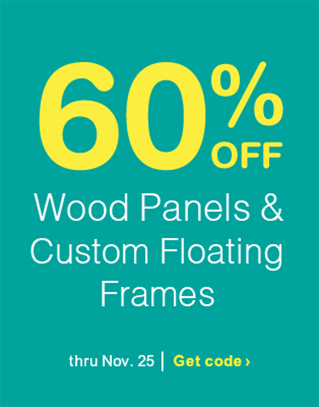 60% OFF Wood Panels & Custom Floating Frames thru Nov. 25. Get code.