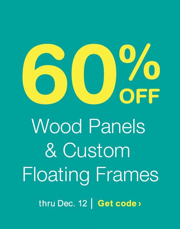 60% OFF Wood Panels & Custom Floating Frames thru Dec. 12. Get code.